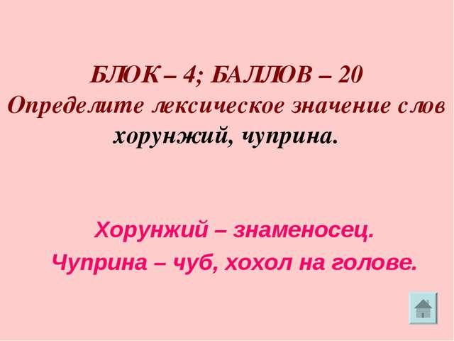 БЛОК – 4; БАЛЛОВ – 20 Определите лексическое значение слов хорунжий, чуприна...