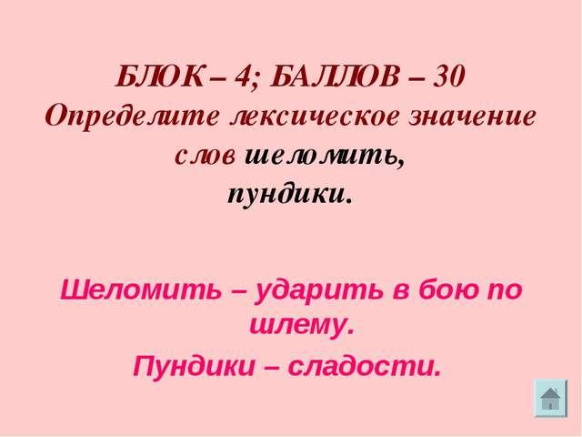 БЛОК – 4; БАЛЛОВ – 30 Определите лексическое значение слов шеломить, пундики...