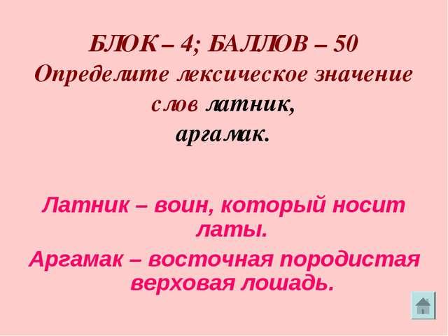 БЛОК – 4; БАЛЛОВ – 50 Определите лексическое значение слов латник, аргамак....
