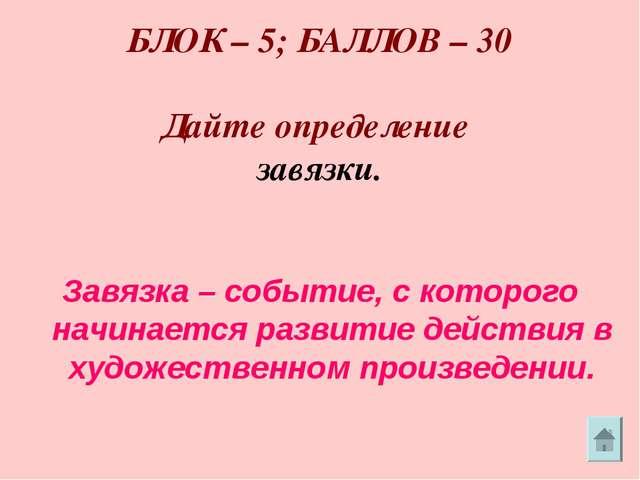 БЛОК – 5; БАЛЛОВ – 30 Дайте определение завязки. Завязка – событие, с которо...