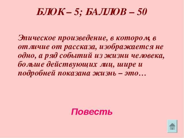 БЛОК – 5; БАЛЛОВ – 50 Эпическое произведение, в котором, в отличие от расска...