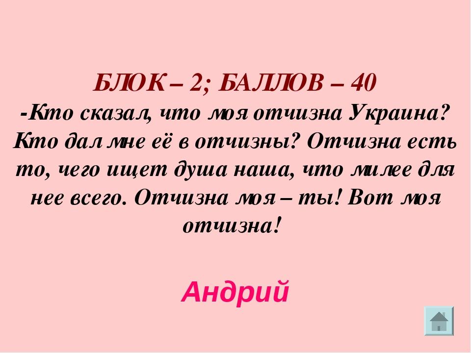 БЛОК – 2; БАЛЛОВ – 40 -Кто сказал, что моя отчизна Украина? Кто дал мне её в...