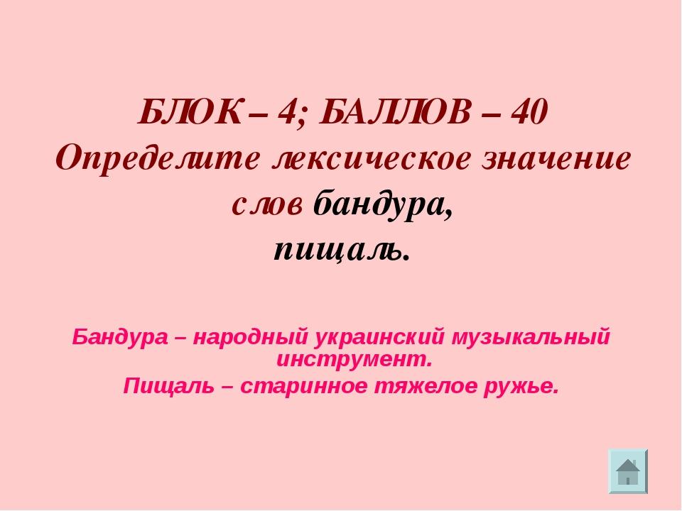 БЛОК – 4; БАЛЛОВ – 40 Определите лексическое значение слов бандура, пищаль....