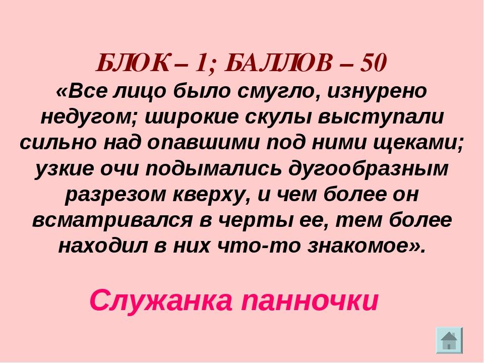 БЛОК – 1; БАЛЛОВ – 50 «Все лицо было смугло, изнурено недугом; широкие скулы...