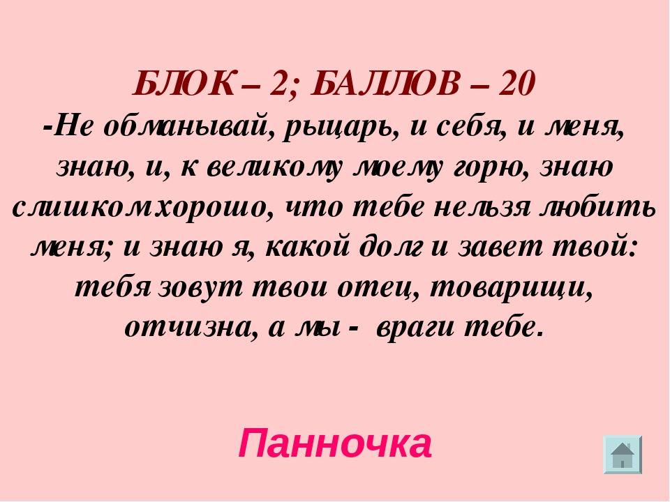 БЛОК – 2; БАЛЛОВ – 20 -Не обманывай, рыцарь, и себя, и меня, знаю, и, к вели...