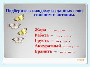 Подберите к каждому из данных слов синоним и антоним. ОТВЕТ Жара – ... , ...