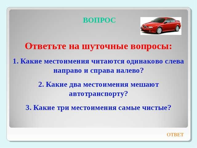 ВОПРОС Ответьте на шуточные вопросы: 1. Какие местоимения читаются одинаково...