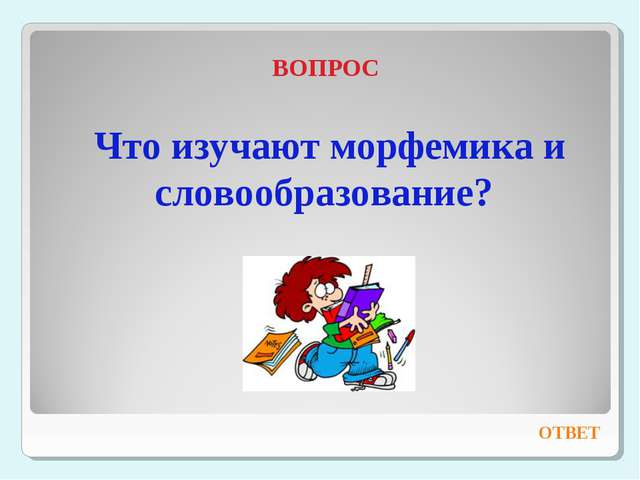 ВОПРОС Что изучают морфемика и словообразование? ОТВЕТ