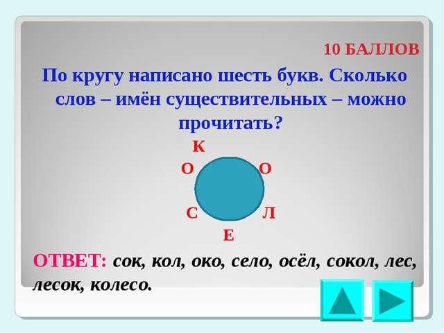 10 БАЛЛОВ По кругу написано шесть букв. Сколько слов – имён существительных...