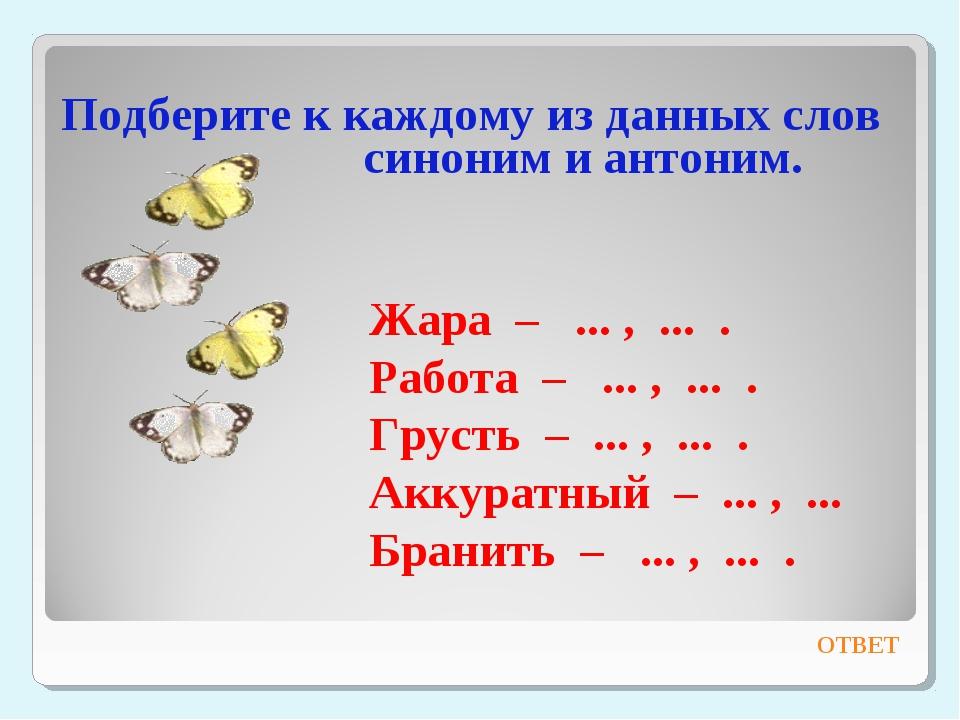 Подберите к каждому из данных слов синоним и антоним. ОТВЕТ Жара – ... , ......