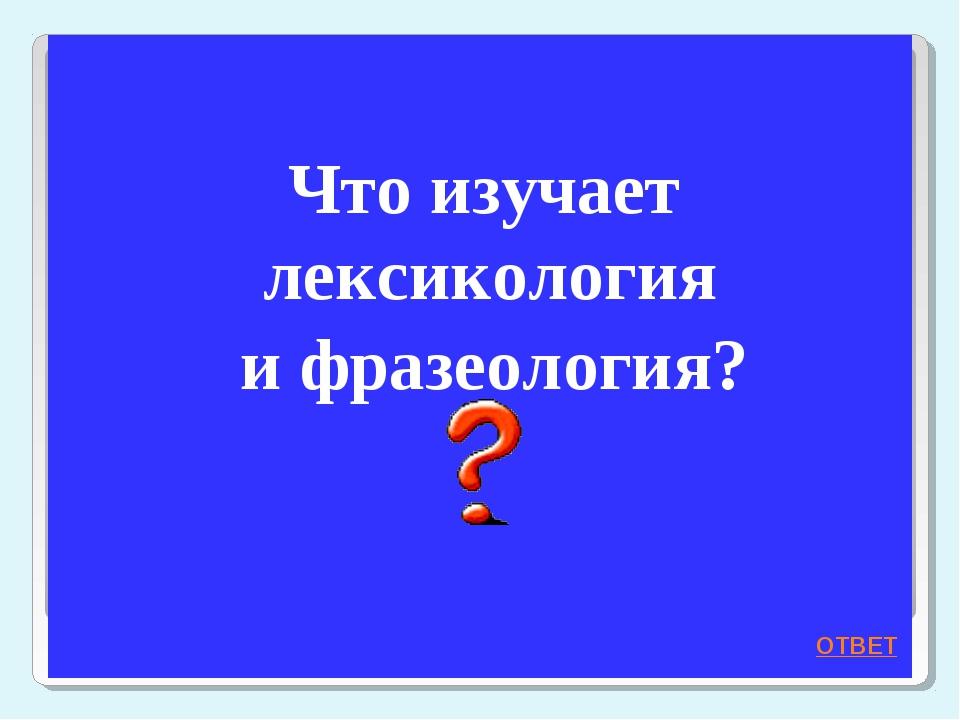 Что изучает лексикология и фразеология? ОТВЕТ