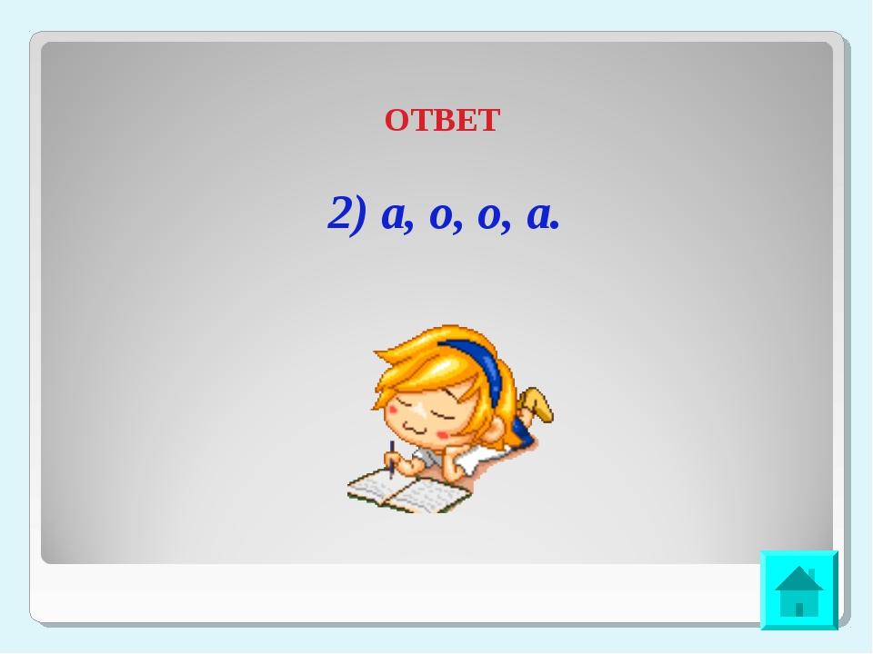 ОТВЕТ 2) а, о, о, а.