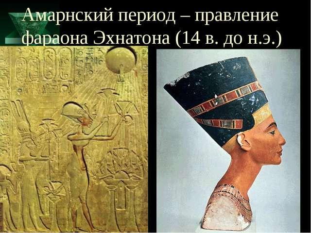 Амарнский период – правление фараона Эхнатона (14 в. до н.э.)