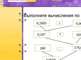 Выполните вычисления по схеме 0,2603 659,3 0,267 0,0067 180 176,0331 3,9669 +