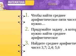Чтобы найти среднее арифметическое пяти чисел, нужно… Придумайте задачу , в к