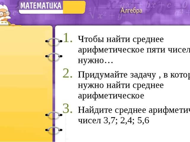 Чтобы найти среднее арифметическое пяти чисел, нужно… Придумайте задачу , в к...