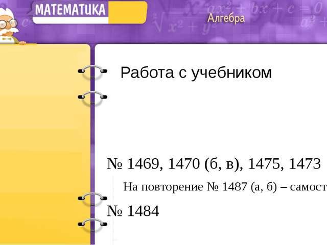 Работа с учебником № 1469, 1470 (б, в), 1475, 1473 На повторение № 1487 (а...