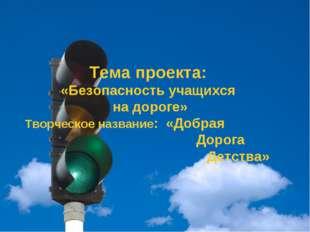 Тема проекта: «Безопасность учащихся на дороге» Творческое название: «Добрая