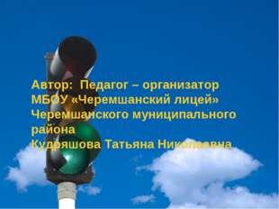 Автор: Педагог – организатор МБОУ «Черемшанский лицей» Черемшанского муницип