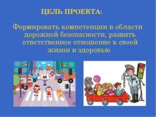 ЦЕЛЬ ПРОЕКТА: Формировать компетенции в области дорожной безопасности, развит