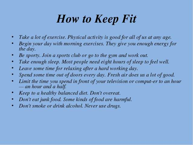 How to Keep Fit Take a lot of exercise. Physical activity is good for all of...