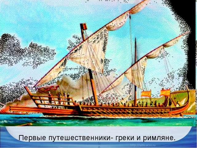 Первые путешественники- греки и римляне.