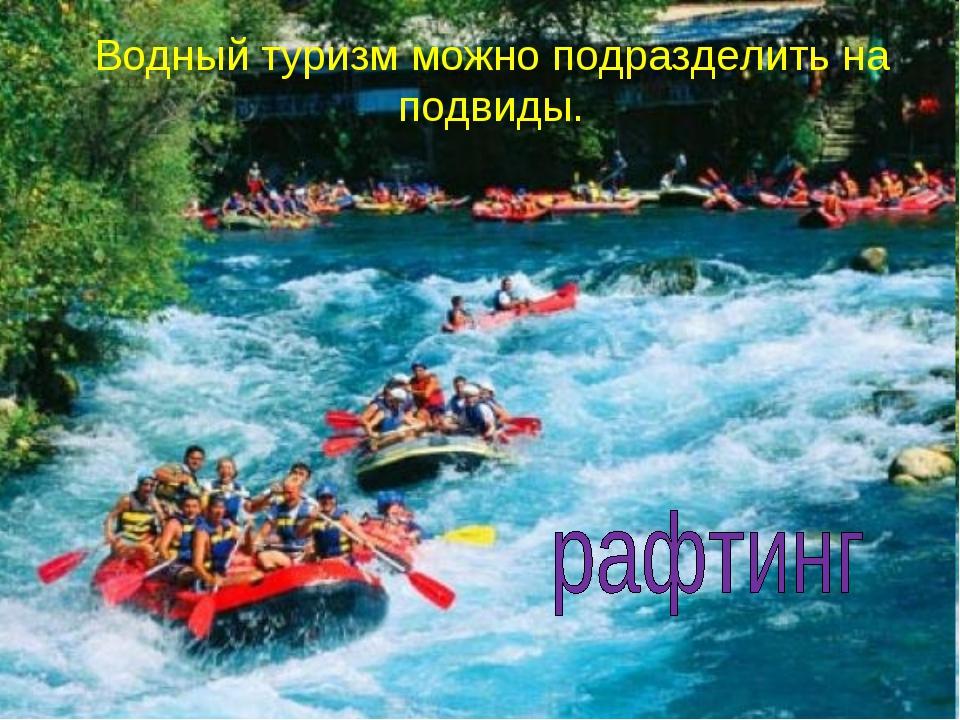 Водный туризм можно подразделить на подвиды.