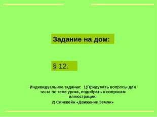 § 12. Задание на дом: Индивидуальное задание: 1)Придумать вопросы для теста п