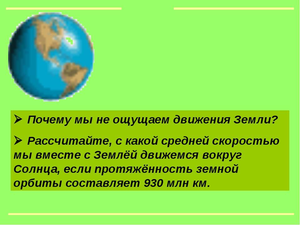  Почему мы не ощущаем движения Земли?  Рассчитайте, с какой средней скорост...