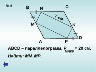 № 8 A B C D M N P K 7 см ABCD – параллелограмм, P = 20 cм. Найти: MN, MP. MNKP