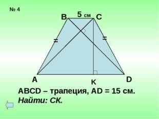 № 4 = = А В С D K 5 см ABCD – трапеция, AD = 15 cм. Найти: СК.