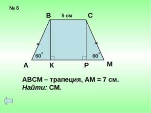 № 6 = = 60 60 о о 5 см А В С К Р М АВСМ – трапеция, АМ = 7 см. Найти: СМ.
