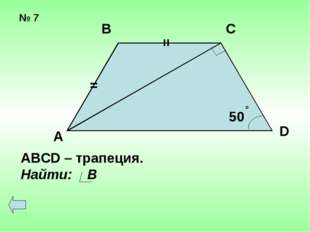№ 7 = = 50 о А В С D АВСD – трапеция. Найти: В