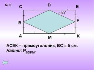 № 2 30 о = = = = _ _ _ _ A B C D E F K M АСЕК – прямоугольник, ВС = 5 см. Най