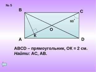 № 5 А В С D ABCD – прямоугольник, ОК = 2 см. Найти: АС, АВ.