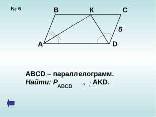 № 6 В К С А D 5 ABCD – параллелограмм. Найти: Р , AKD. ABCD