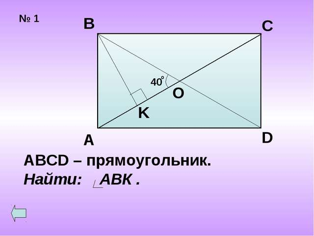 № 1 40 о А В С D O K ABCD – прямоугольник. Найти: АВК .