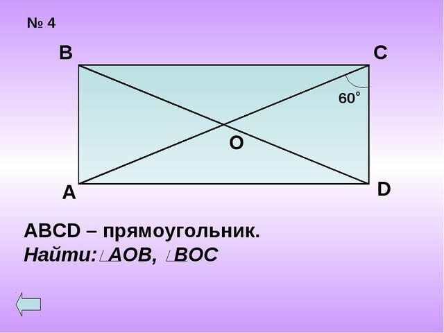 № 4 А В С О 60 о D ABCD – прямоугольник. Найти: АОВ, ВОС
