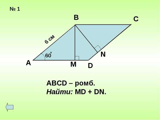 № 1 6 см 60 о А В С D M N ABCD – ромб. Найти: MD + DN.
