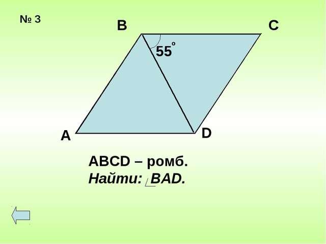 № 3 55 о А В С D ABCD – ромб. Найти: BAD.