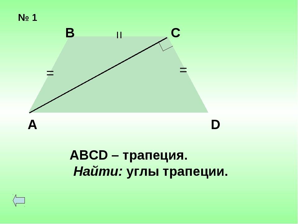 № 1 = = = В С А D ABCD – трапеция. Найти: углы трапеции.