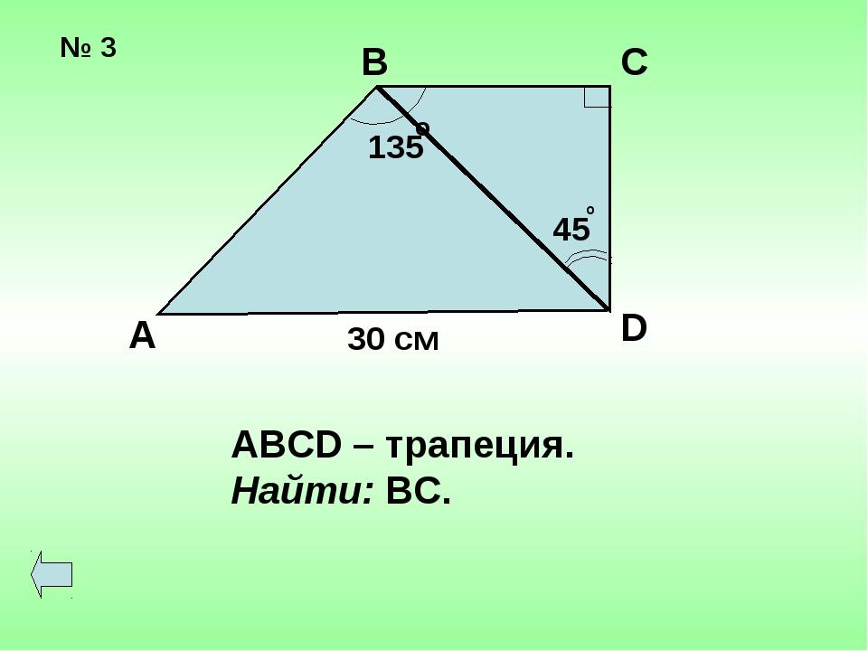№ 3 А В С D 135 45 o 30 см ABCD – трапеция. Найти: ВС. o