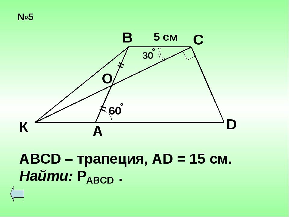 №5 = = 60 о 30 о О А К В С D 5 см ABCD – трапеция, AD = 15 cм. Найти: P . ABCD