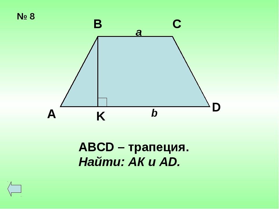 № 8 А В С D K a b АВСD – трапеция. Найти: АК и АD.
