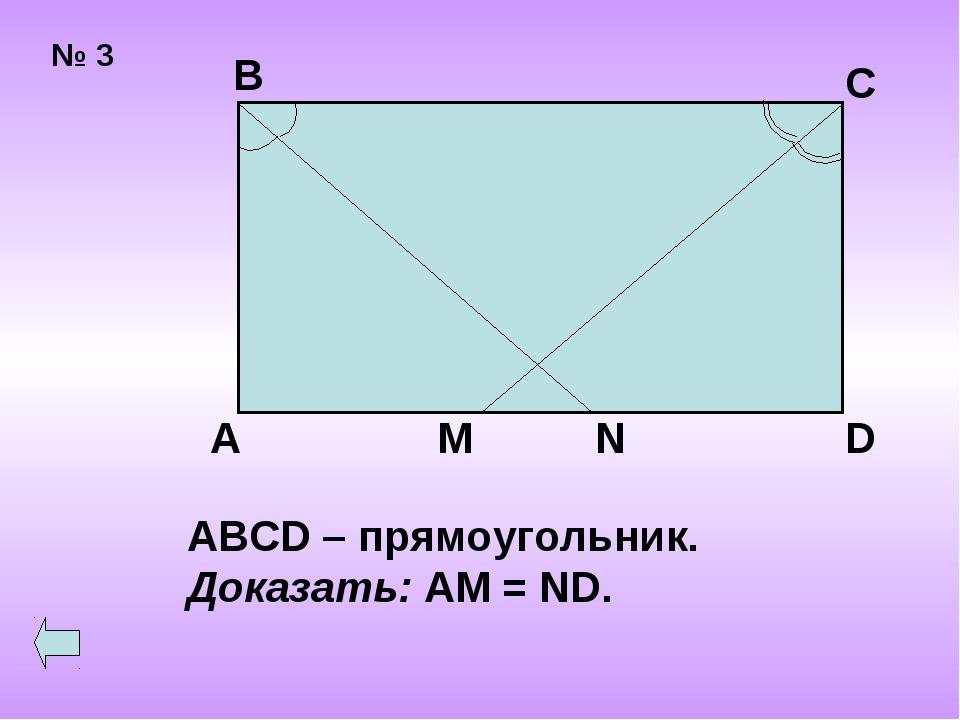 № 3 В С А D M N ABCD – прямоугольник. Доказать: AM = ND.