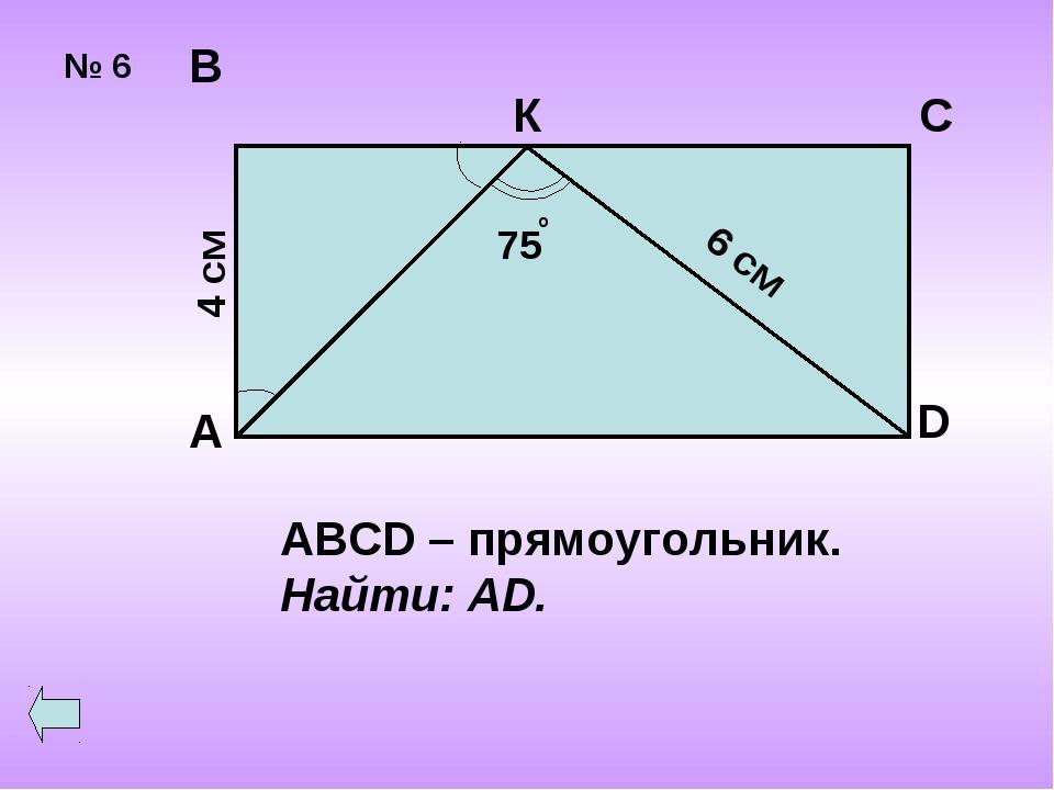 № 6 А В С К D 4 см ABCD – прямоугольник. Найти: AD.