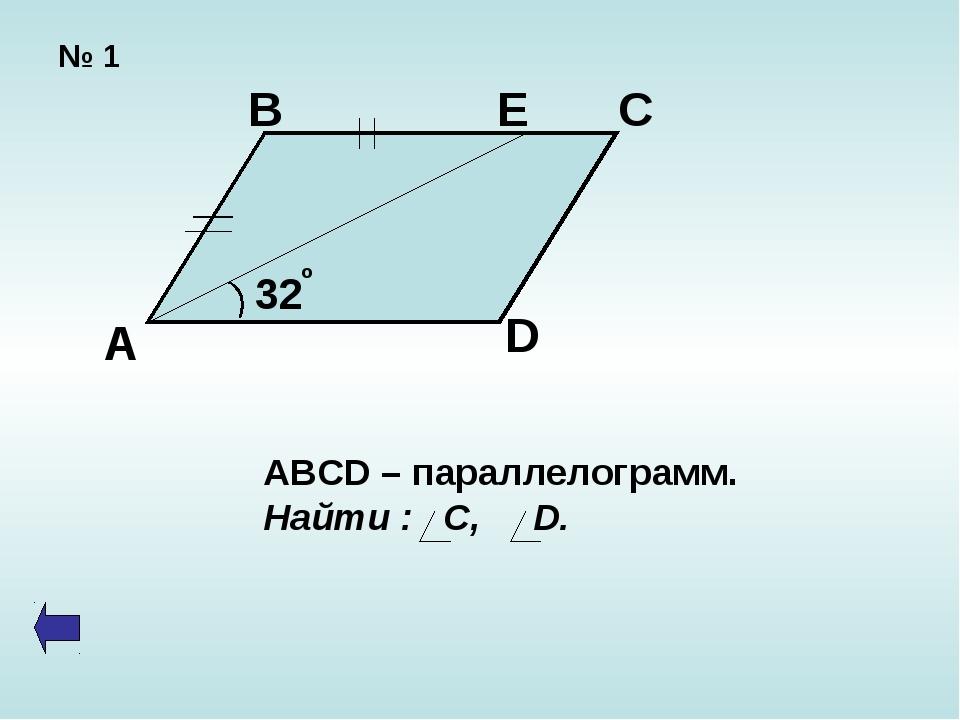 № 1 А В Е С D 32 o ABCD – параллелограмм. Найти : С, D.