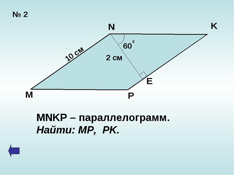 № 2 60 0 2 см 10 см N K E P M MNKP – параллелограмм. Найти: MP, PK.
