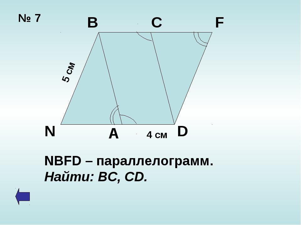№ 7 4 см 5 см B C F D N A NBFD – параллелограмм. Найти: ВС, CD.