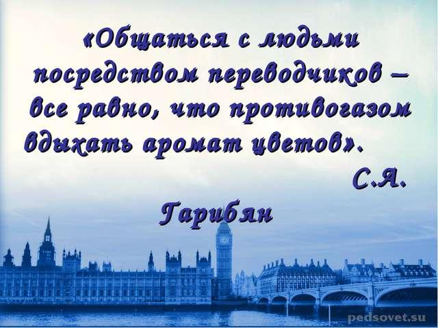 «Общаться с людьми посредством переводчиков – все равно, что противогазом вды...